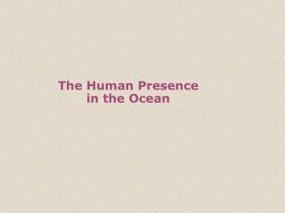 The Human Presence  in the Ocean