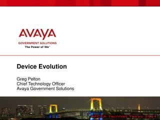 Device Evolution Greg Pelton Chief Technology Officer Avaya Government Solutions