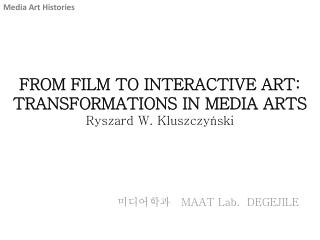 FROM FILM TO INTERACTIVE  ART: TRANSFORMATIONS  IN MEDIA  ARTS Ryszard  W.  Kluszczy ń ski