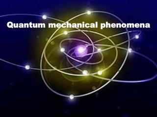 Quantum mechanical phenomena