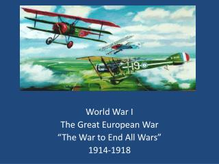 "World War I The Great European War ""The War to End  A ll Wars"" 1914-1918"