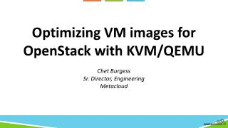 Optimizing  VM images for OpenStack with KVM/QEMU Chet Burgess Sr. Director, Engineering Metacloud