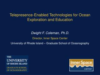 Telepresence -Enabled Technologies for Ocean Exploration and Education Dwight  F. Coleman, Ph.D.