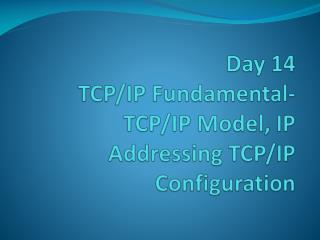 Day 14 TCP/IP Fundamental-  TCP/IP Model, IP Addressing TCP/IP Configuration