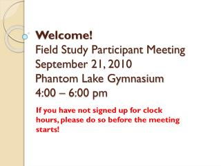 Welcome! Field  Study Participant Meeting September 21, 2010 Phantom Lake Gymnasium 4:00 – 6:00 pm