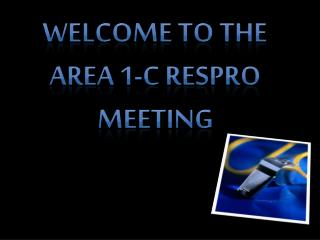 Welcome to the Area 1-C RESPRO Meeting