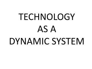 TECHNOLOGY AS A DYNAMIC SYSTEM