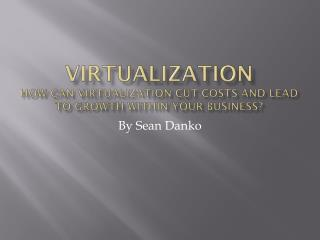 Virtualization How can virtualization cut costs and lead to growth within your business?