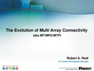 The  Evolution of Multi Array  Connectivity (aka MT/MPO/MTP) Robert A. Reid