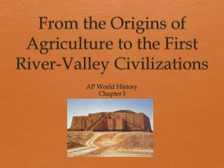 From the Origins of Agriculture to the First River-Valley Civilizations