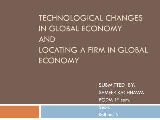 TECHNOLOGICAL CHANGES IN GLOBAL ECONOMY  AND LOCATING A FIRM IN GLOBAL ECONOMY