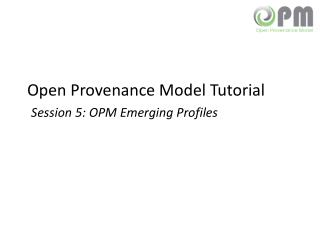 Open Provenance Model Tutorial Session 5: OPM Emerging Profiles