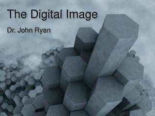 The Digital Image Dr. John Ryan