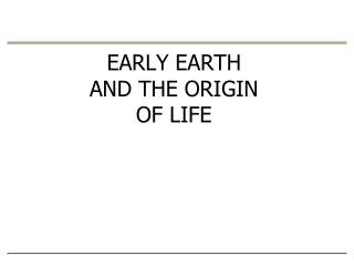 EARLY EARTH                        AND THE ORIGIN OF LIFE