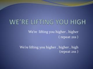 WE'RE  LIFTING YOU HIGH