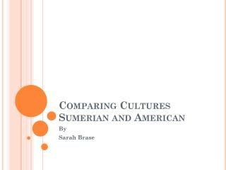 Comparing Cultures Sumerian and American