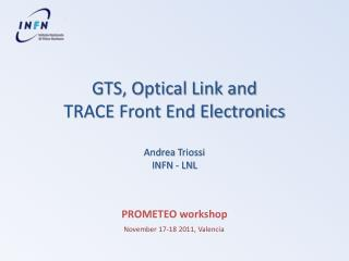 GTS, Optical Link and TRACE  Front End Electronics Andrea  Triossi INFN - LNL