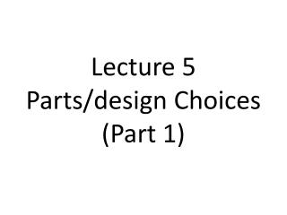 Lecture 5 Parts/design Choices (Part 1)