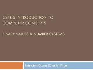 CS105 Introduction to  Computer Concepts Binary Values & Number systems