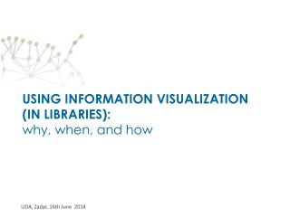 USING INFORMATION VISUALIZATION  (IN LIBRARIES):  why, when, and how