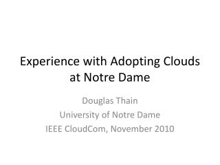 Experience  with  Adoptin g  Clouds  at Notre Dame