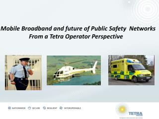 Mobile Broadband and future of Public Safety  Networks