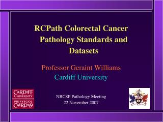 RCPath Colorectal Cancer Pathology Standards and Datasets Professor Geraint Williams Cardiff University NBCSP Pathology