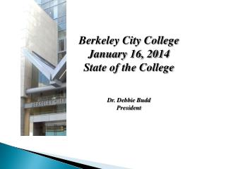 Berkeley City College  January 16, 2014 State of the College Dr. Debbie Budd President