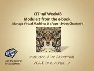 CIT  198 Week#8 Module 7 from the e-book. Manage  Virtual Machines &  vApps –  Sybex  Chapter#7