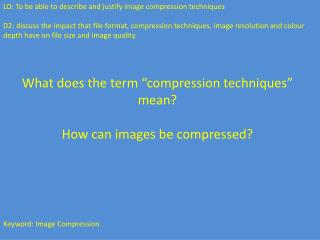 LO:  To be able to describe and justify image compression techniques