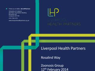 Liverpool Health Partners Rosalind Way Zoonosis Group 12 th  February 2014