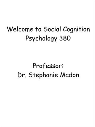 Welcome to Social Cognition Psychology 380 Professor:  Dr. Stephanie Madon