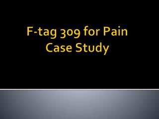 F-tag 309 for  Pain   Case Study