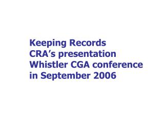 Keeping Records CRA's presentation Whistler CGA conference in September 2006