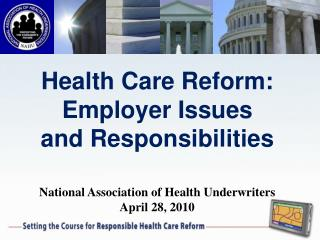 Health Care Reform: Employer Issues  and Responsibilities  National Association of Health Underwriters April 28, 2010