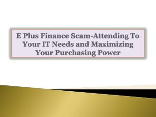 E Plus Finance Scam: Attending To Your IT Needs and Maximizi