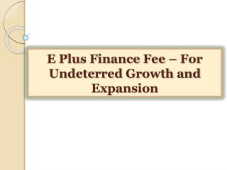 E Plus Finance Fee-For Undeterred Growth and Expansion
