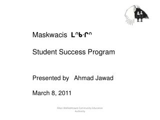 Maskwacis ᒪᐢᑲᐧᒋᐢ Student Success Program Presented by    Ahmad  Jawad March 8, 2011