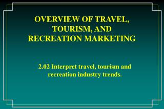 OVERVIEW OF TRAVEL, TOURISM, AND RECREATION MARKETING