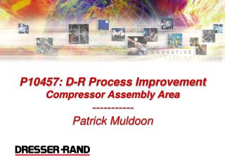P10457: D-R Process Improvement Compressor Assembly Area ----------- Patrick Muldoon