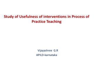 Study of Usefulness of interventions in Process of Practice Teaching Vijayashree  G.R