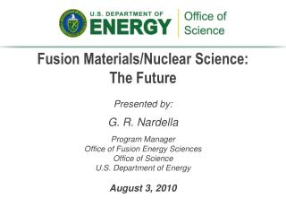 Presented by: G. R. Nardella Program Manager Office of Fusion Energy Sciences Office of Science