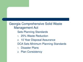 Georgia Comprehensive Solid Waste Management Act 	Sets Planning Standards 25\% Waste Reduction 10 Year Disposal Assuranc