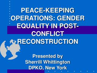 PEACE-KEEPING OPERATIONS: GENDER EQUALITY IN POST-CONFLICT RECONSTRUCTION Presented by Sherrill Whittington DPKO, New Yo
