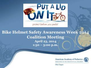 Bike Helmet Safety Awareness Week 2014 Coalition Meeting April 23, 2014 1:30 – 3:00 p.m.