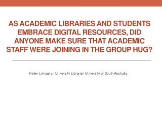 Helen Livingston University Librarian University of South Australia