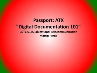 "Passport: ATX ""Digital Documentation 101"" EDTC 6325 Educational Telecommunication Mart ín  Perna"