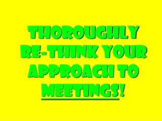 Thoroughly  Re-think Your Approach to  Meetings !