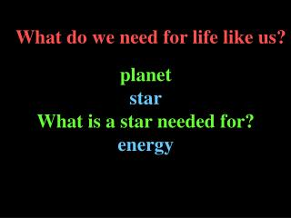 What do we need for life like us?