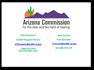 Vicki Thompson AzTEDP  Program Planner V.Thompson@acdhh.az 1-866-223-3412 602-542-3365 v/ tty